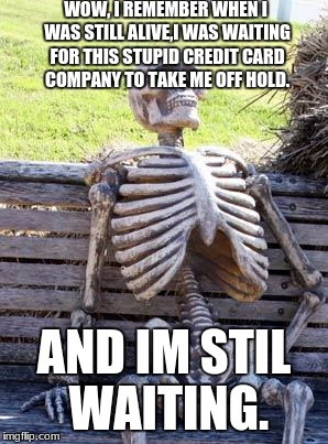 Waiting Skeleton Meme | WOW, I REMEMBER WHEN I WAS STILL ALIVE,I WAS WAITING FOR THIS STUPID CREDIT CARD COMPANY TO TAKE ME OFF HOLD. AND IM STIL WAITING. | image tagged in memes,waiting skeleton | made w/ Imgflip meme maker