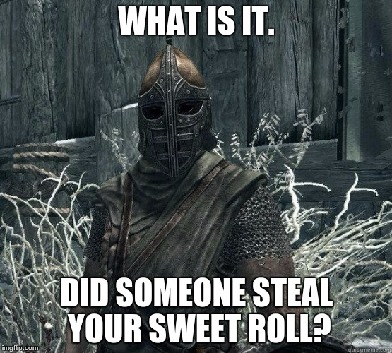 SkyrimGuard | WHAT IS IT. DID SOMEONE STEAL YOUR SWEET ROLL? | image tagged in skyrimguard | made w/ Imgflip meme maker