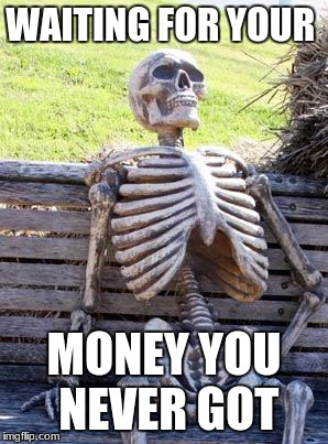 Waiting Skeleton Meme | WAITING FOR YOUR MONEY YOU NEVER GOT | image tagged in memes,waiting skeleton | made w/ Imgflip meme maker