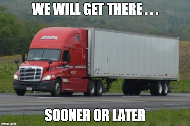 WE WILL GET THERE . . . SOONER OR LATER | image tagged in roehl tractor trailer | made w/ Imgflip meme maker