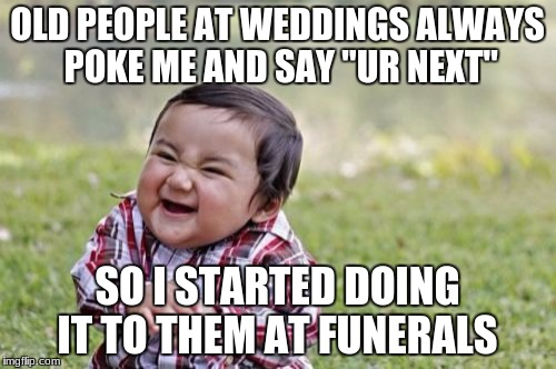"Evil Toddler Meme | OLD PEOPLE AT WEDDINGS ALWAYS POKE ME AND SAY ""UR NEXT"" SO I STARTED DOING IT TO THEM AT FUNERALS 