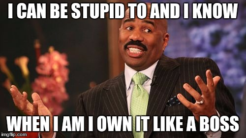 Steve Harvey Meme | I CAN BE STUPID TO AND I KNOW WHEN I AM I OWN IT LIKE A BOSS | image tagged in memes,steve harvey | made w/ Imgflip meme maker