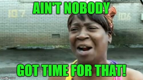 Aint Nobody Got Time For That Meme | AIN'T NOBODY GOT TIME FOR THAT! | image tagged in memes,aint nobody got time for that | made w/ Imgflip meme maker