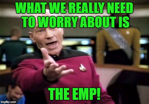Picard Wtf Meme | WHAT WE REALLY NEED TO WORRY ABOUT IS THE EMP! | image tagged in memes,picard wtf | made w/ Imgflip meme maker
