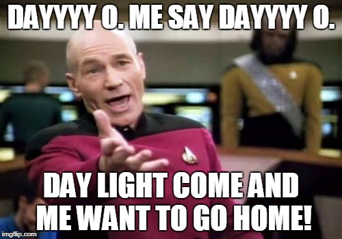 Picard Wtf Meme | DAYYYY O. ME SAY DAYYYY O. DAY LIGHT COME AND ME WANT TO GO HOME! | image tagged in memes,picard wtf | made w/ Imgflip meme maker