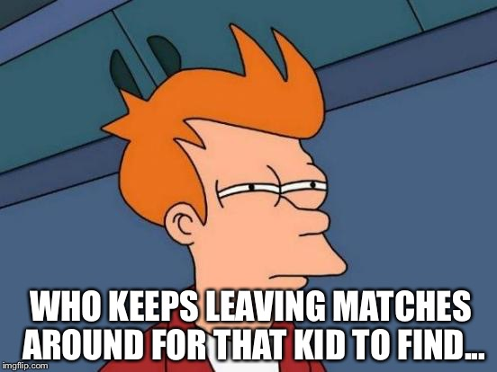 Futurama Fry Meme | WHO KEEPS LEAVING MATCHES AROUND FOR THAT KID TO FIND... | image tagged in memes,futurama fry | made w/ Imgflip meme maker