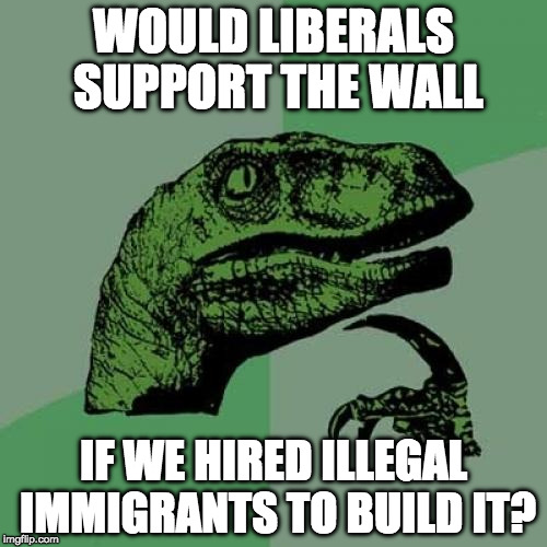 Probably. | WOULD LIBERALS SUPPORT THE WALL IF WE HIRED ILLEGAL IMMIGRANTS TO BUILD IT? | image tagged in philosoraptor,illegal immigrant,donald trump,wall,trump wall,liberals | made w/ Imgflip meme maker