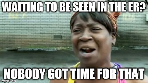 Aint Nobody Got Time For That Meme | WAITING TO BE SEEN IN THE ER? NOBODY GOT TIME FOR THAT | image tagged in memes,aint nobody got time for that | made w/ Imgflip meme maker