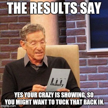 Maury Lie Detector Meme | THE RESULTS SAY YES YOUR CRAZY IS SHOWING, SO YOU MIGHT WANT TO TUCK THAT BACK IN. | image tagged in memes,maury lie detector | made w/ Imgflip meme maker