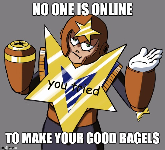 You Tried Star Man | NO ONE IS ONLINE TO MAKE YOUR GOOD BAGELS | image tagged in you tried star man | made w/ Imgflip meme maker
