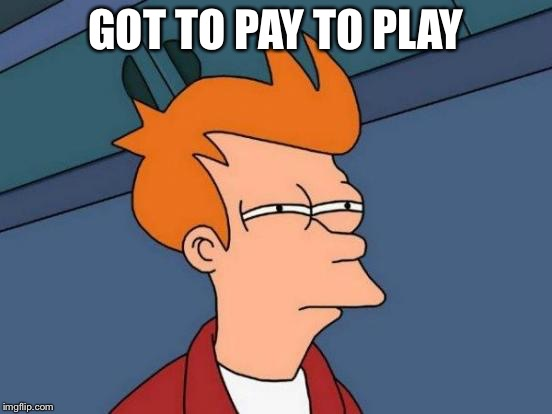 Futurama Fry Meme | GOT TO PAY TO PLAY | image tagged in memes,futurama fry | made w/ Imgflip meme maker