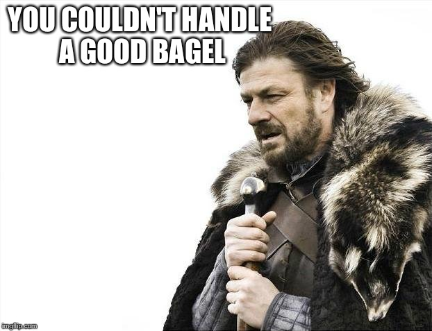 Brace Yourselves X is Coming Meme | YOU COULDN'T HANDLE A GOOD BAGEL | image tagged in memes,brace yourselves x is coming | made w/ Imgflip meme maker