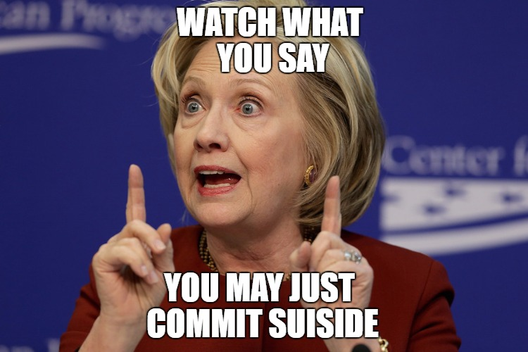 Hillary Clinton 2 | WATCH WHAT YOU SAY YOU MAY JUST COMMIT SUISIDE | image tagged in hillary clinton 2 | made w/ Imgflip meme maker