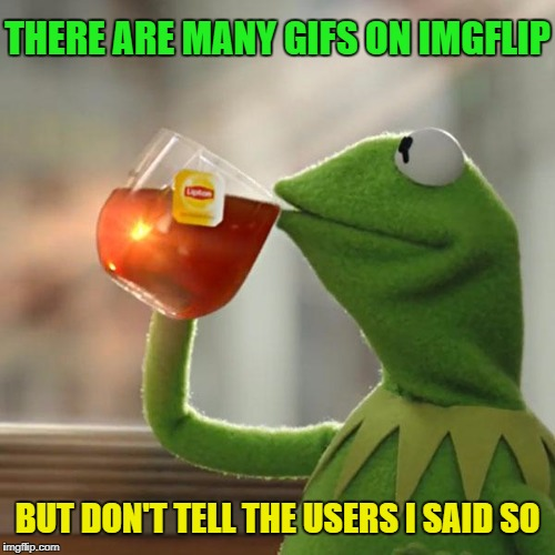 But Thats None Of My Business Meme | THERE ARE MANY GIFS ON IMGFLIP BUT DON'T TELL THE USERS I SAID SO | image tagged in memes,but thats none of my business,kermit the frog | made w/ Imgflip meme maker