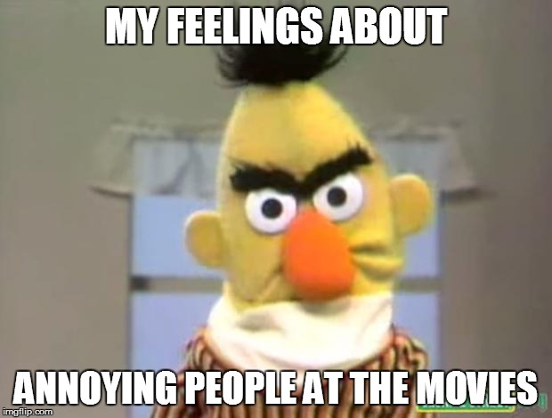 Sesame Street - Angry Bert | MY FEELINGS ABOUT ANNOYING PEOPLE AT THE MOVIES | image tagged in sesame street - angry bert | made w/ Imgflip meme maker