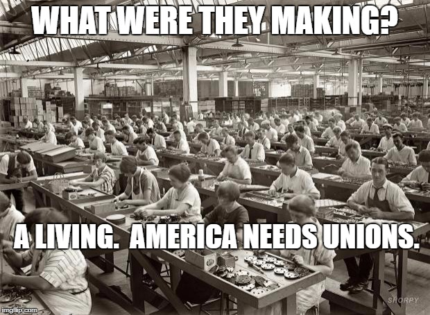 Factory Workers | WHAT WERE THEY MAKING? A LIVING.  AMERICA NEEDS UNIONS. | image tagged in factory workers | made w/ Imgflip meme maker
