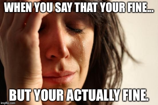 First World Problems Meme | WHEN YOU SAY THAT YOUR FINE... BUT YOUR ACTUALLY FINE. | image tagged in memes,first world problems | made w/ Imgflip meme maker