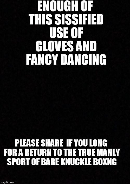 Blank  | ENOUGH OF THIS SISSIFIED USE OF GLOVES AND FANCY DANCING PLEASE SHARE  IF YOU LONG FOR A RETURN TO THE TRUE MANLY SPORT OF BARE KNUCKLE BOXN | image tagged in blank | made w/ Imgflip meme maker
