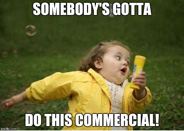 Chubby Bubbles Girl Meme | SOMEBODY'S GOTTA DO THIS COMMERCIAL! | image tagged in memes,chubby bubbles girl | made w/ Imgflip meme maker