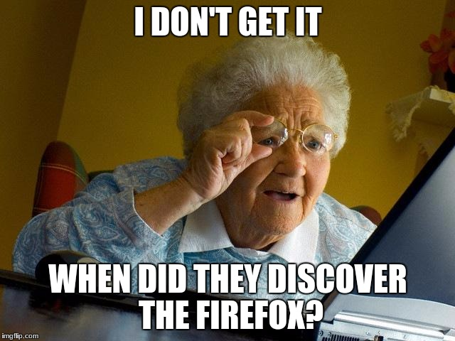 Grandma Finds The Internet | I DON'T GET IT WHEN DID THEY DISCOVER THE FIREFOX? | image tagged in memes,grandma finds the internet | made w/ Imgflip meme maker