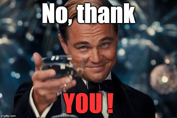 Leonardo Dicaprio Cheers Meme | No, thank YOU ! | image tagged in memes,leonardo dicaprio cheers | made w/ Imgflip meme maker