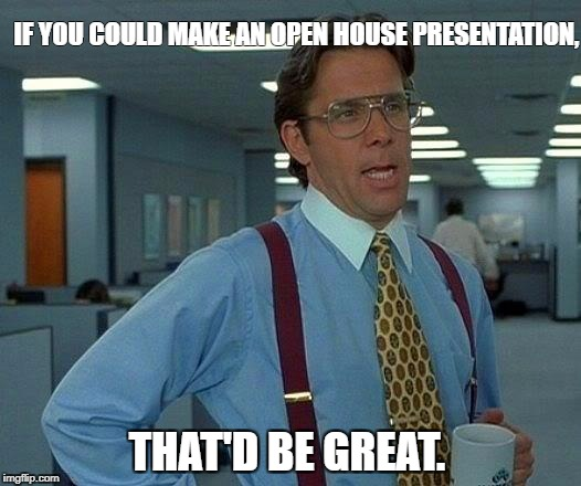 That Would Be Great Meme | IF YOU COULD MAKE AN OPEN HOUSE PRESENTATION, THAT'D BE GREAT. | image tagged in memes,that would be great | made w/ Imgflip meme maker