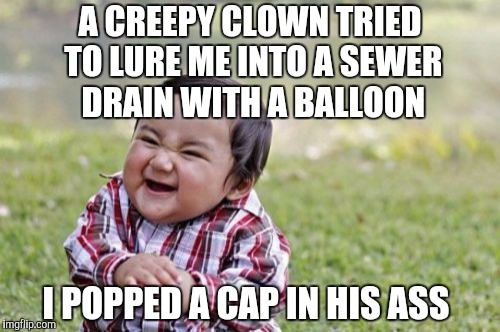 Evil Toddler |  A CREEPY CLOWN TRIED TO LURE ME INTO A SEWER DRAIN WITH A BALLOON; I POPPED A CAP IN HIS ASS | image tagged in memes,evil toddler,pennywise,jbmemegeek,creepy clown,it | made w/ Imgflip meme maker