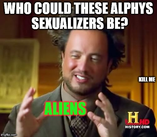 Ancient Aliens Meme | WHO COULD THESE ALPHYS SEXUALIZERS BE? ALIENS KILL ME | image tagged in memes,ancient aliens | made w/ Imgflip meme maker