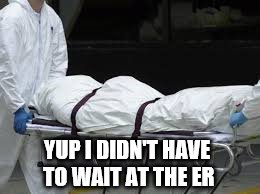 YUP I DIDN'T HAVE TO WAIT AT THE ER | made w/ Imgflip meme maker