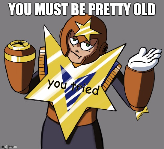 YOU MUST BE PRETTY OLD | made w/ Imgflip meme maker