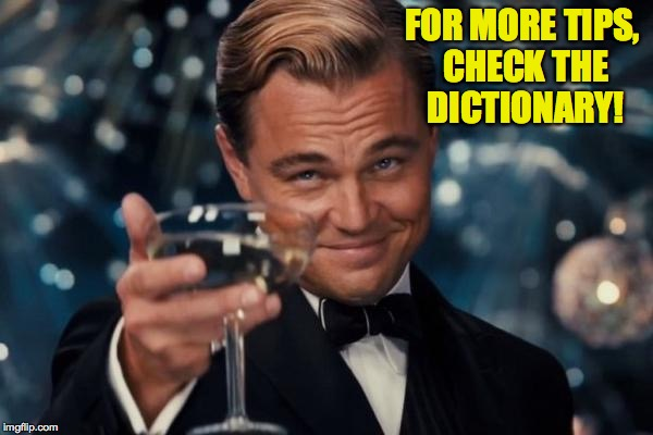 Leonardo Dicaprio Cheers Meme | FOR MORE TIPS, CHECK THE DICTIONARY! | image tagged in memes,leonardo dicaprio cheers | made w/ Imgflip meme maker