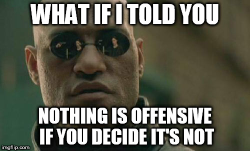 Matrix Morpheus Meme | WHAT IF I TOLD YOU NOTHING IS OFFENSIVE IF YOU DECIDE IT'S NOT | image tagged in memes,matrix morpheus,offensive,content | made w/ Imgflip meme maker