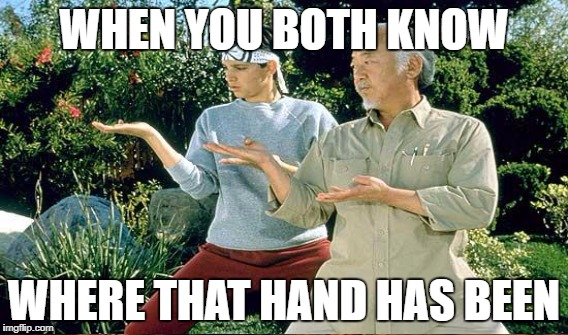 WHEN YOU BOTH KNOW WHERE THAT HAND HAS BEEN | made w/ Imgflip meme maker