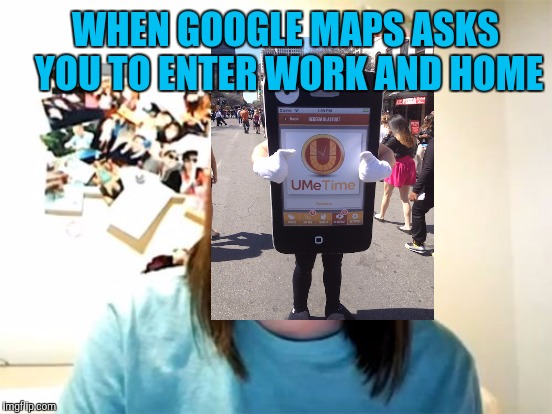 WHEN GOOGLE MAPS ASKS YOU TO ENTER WORK AND HOME | made w/ Imgflip meme maker
