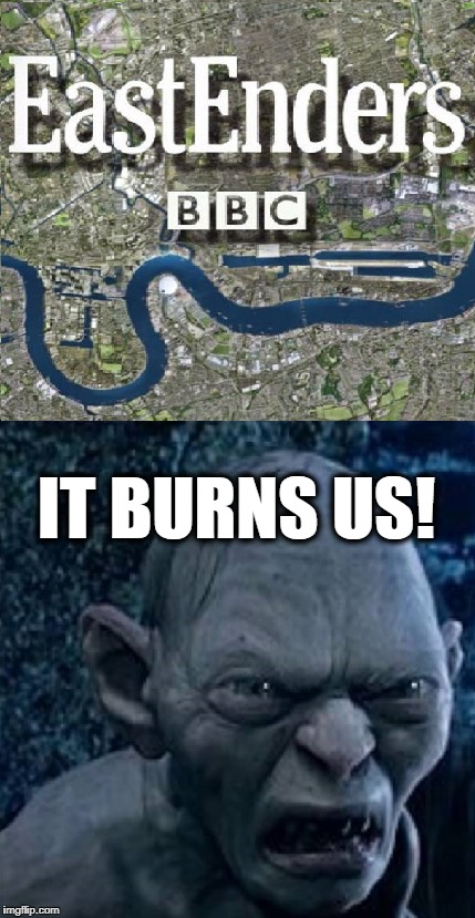 Eastenders Smeagol It Burns Us! | IT BURNS US! | image tagged in smeagol,golum,the lord of the rings,eastenders,it burns us | made w/ Imgflip meme maker