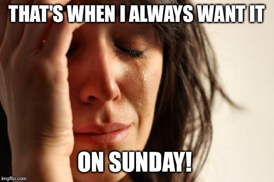 First World Problems Meme | THAT'S WHEN I ALWAYS WANT IT ON SUNDAY! | image tagged in memes,first world problems | made w/ Imgflip meme maker