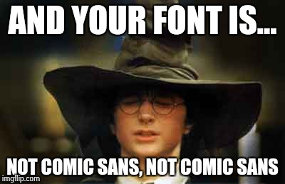 Harry Potter sorting hat | AND YOUR FONT IS... NOT COMIC SANS, NOT COMIC SANS | image tagged in harry potter sorting hat | made w/ Imgflip meme maker