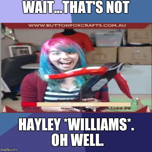 WAIT...THAT'S NOT HAYLEY *WILLIAMS*. OH WELL. | made w/ Imgflip meme maker