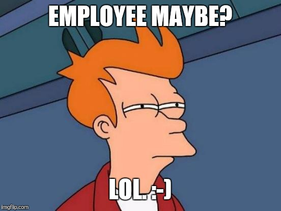 Futurama Fry Meme | EMPLOYEE MAYBE? LOL. :-) | image tagged in memes,futurama fry | made w/ Imgflip meme maker