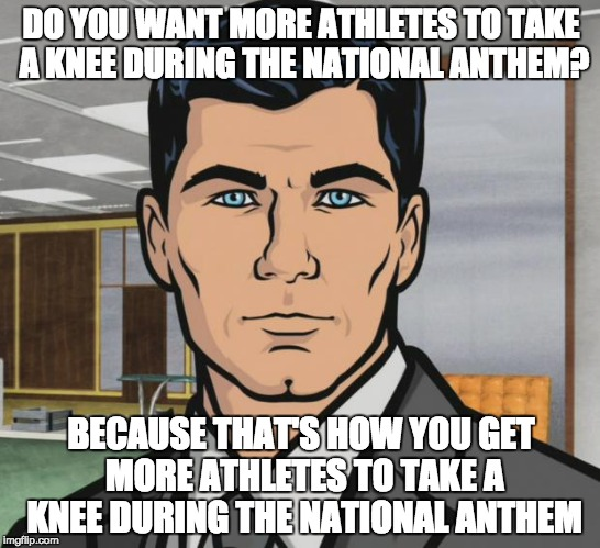 Archer Meme |  DO YOU WANT MORE ATHLETES TO TAKE A KNEE DURING THE NATIONAL ANTHEM? BECAUSE THAT'S HOW YOU GET MORE ATHLETES TO TAKE A KNEE DURING THE NATIONAL ANTHEM | image tagged in memes,archer | made w/ Imgflip meme maker