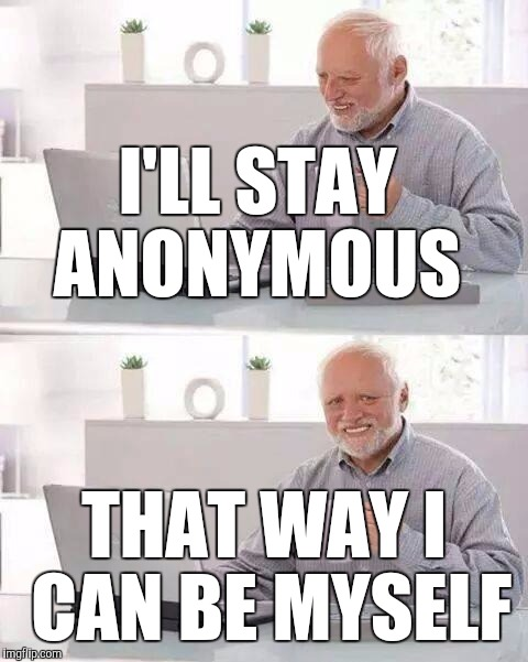 Who uses their real name honestly? | I'LL STAY ANONYMOUS THAT WAY I CAN BE MYSELF | image tagged in memes,hide the pain harold | made w/ Imgflip meme maker