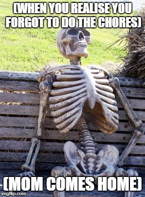 Waiting Skeleton | (WHEN YOU REALISE YOU FORGOT TO DO THE CHORES) (MOM COMES HOME) | image tagged in memes,waiting skeleton | made w/ Imgflip meme maker