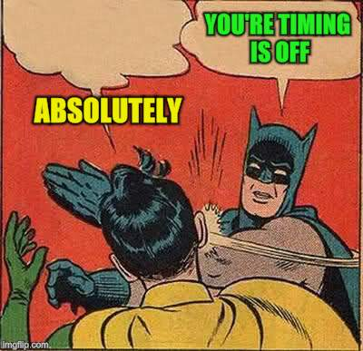 Batman Slapping Robin Meme | ABSOLUTELY YOU'RE TIMING IS OFF | image tagged in memes,batman slapping robin | made w/ Imgflip meme maker