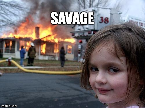 Disaster Girl Meme | SAVAGE | image tagged in memes,disaster girl | made w/ Imgflip meme maker