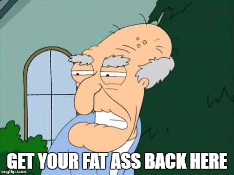 GET YOUR FAT ASS BACK HERE | made w/ Imgflip meme maker