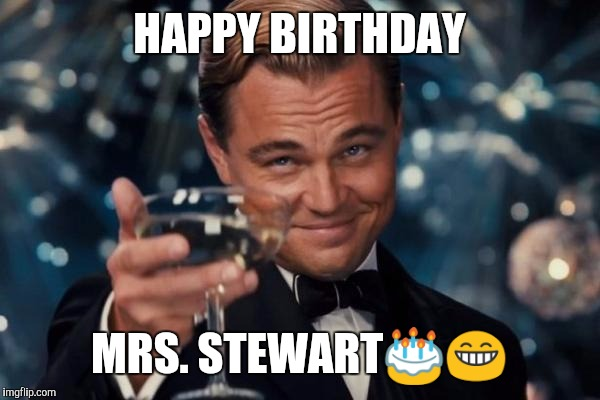 Leonardo Dicaprio Cheers Meme | HAPPY BIRTHDAY MRS. STEWART | image tagged in memes,leonardo dicaprio cheers | made w/ Imgflip meme maker