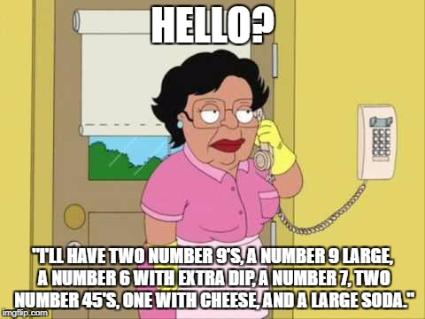 "Consuela Meme | HELLO? ""I'LL HAVE TWO NUMBER 9'S, A NUMBER 9 LARGE, A NUMBER 6 WITH EXTRA DIP, A NUMBER 7, TWO NUMBER 45'S, ONE WITH CHEESE, AND A LARGE SOD 