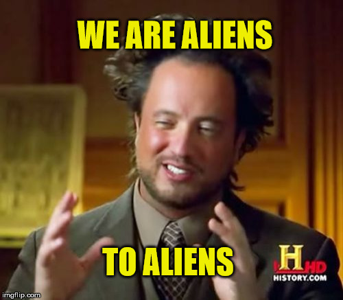 Ancient Aliens Meme | WE ARE ALIENS TO ALIENS | image tagged in memes,ancient aliens,aliens | made w/ Imgflip meme maker