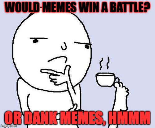 thinking meme | WOULD MEMES WIN A BATTLE? OR DANK MEMES, HMMM | image tagged in thinking meme | made w/ Imgflip meme maker