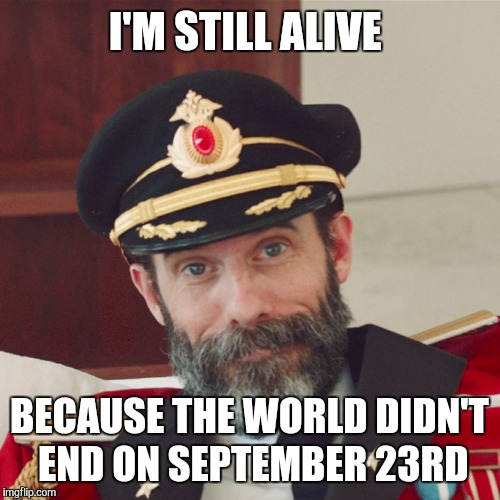 Christian Numerology must be false | I'M STILL ALIVE BECAUSE THE WORLD DIDN'T END ON SEPTEMBER 23RD | image tagged in captain obvious large,end of the world | made w/ Imgflip meme maker